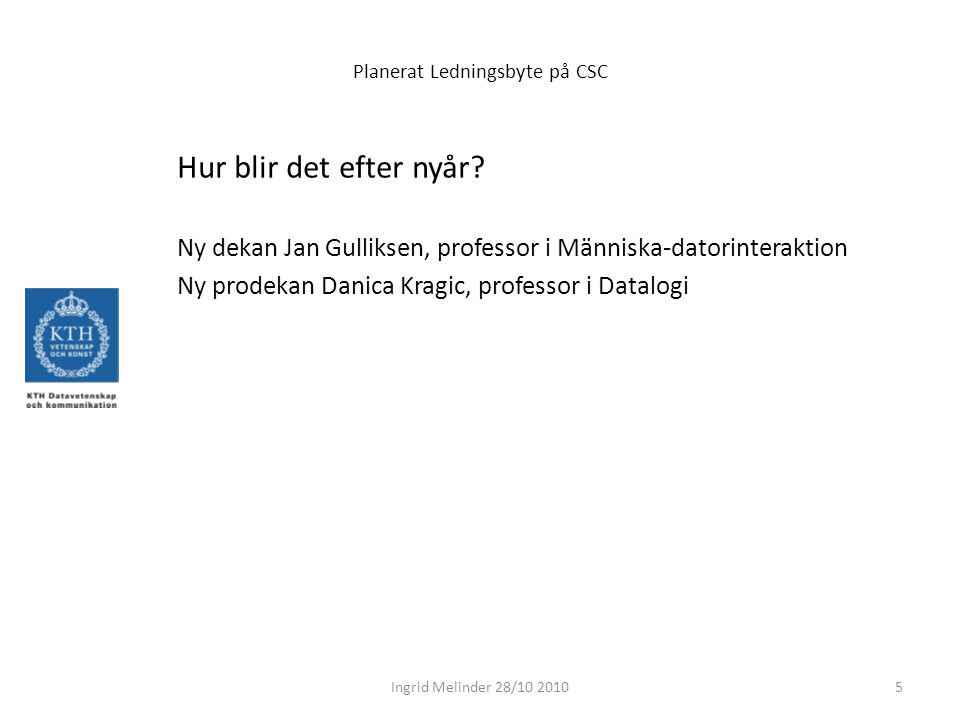 Planerat Ledningsbyte på CSC Hur blir det efter nyår? Ny dekan Jan Gulliksen, professor i Människa-datorinteraktion Ny prodekan Danica Kragic, profess