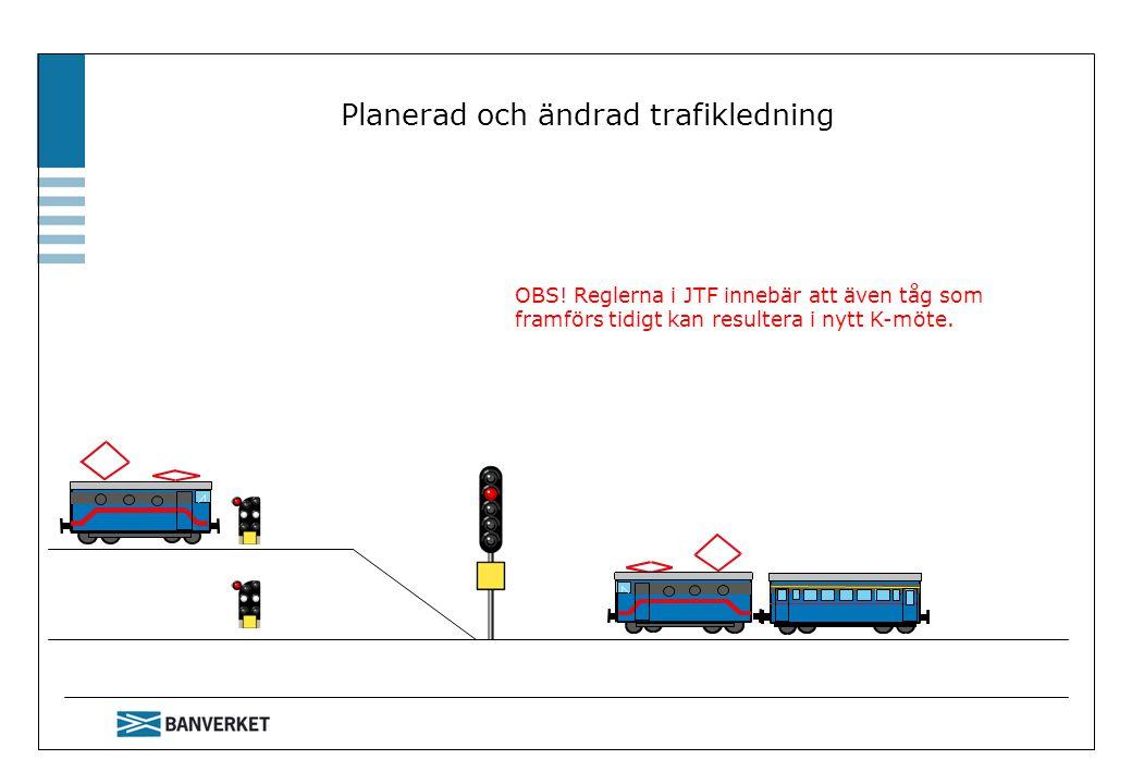 Planerad och ändrad trafikledning OBS! Reglerna i JTF innebär att även tåg som framförs tidigt kan resultera i nytt K-möte.