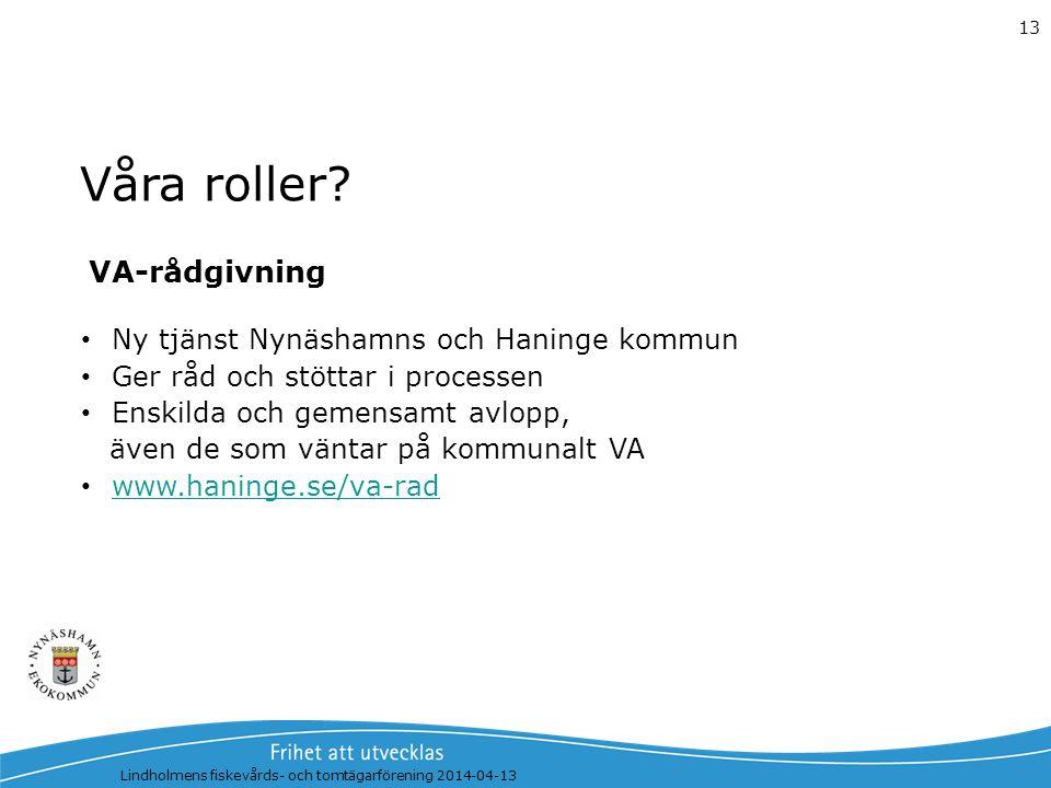 Våra roller? Lindholmens fiskevårds- och tomtägarförening 2014-04-13 13 VA-rådgivning Ny tjänst Nynäshamns och Haninge kommun Ger råd och stöttar i pr