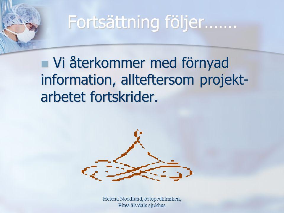 Helena Nordlund, ortopedkliniken, Piteå älvdals sjukhus Fortsättning följer……. Vi återkommer med förnyad information, allteftersom projekt- arbetet fo