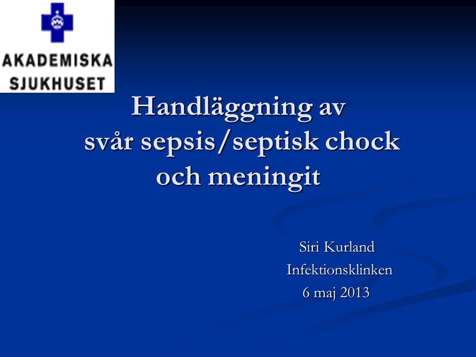 Handläggning av svår sepsis/septisk chock och meningit Siri Kurland Siri Kurland Infektionsklinken Infektionsklinken 6 maj 2013 6 maj 2013