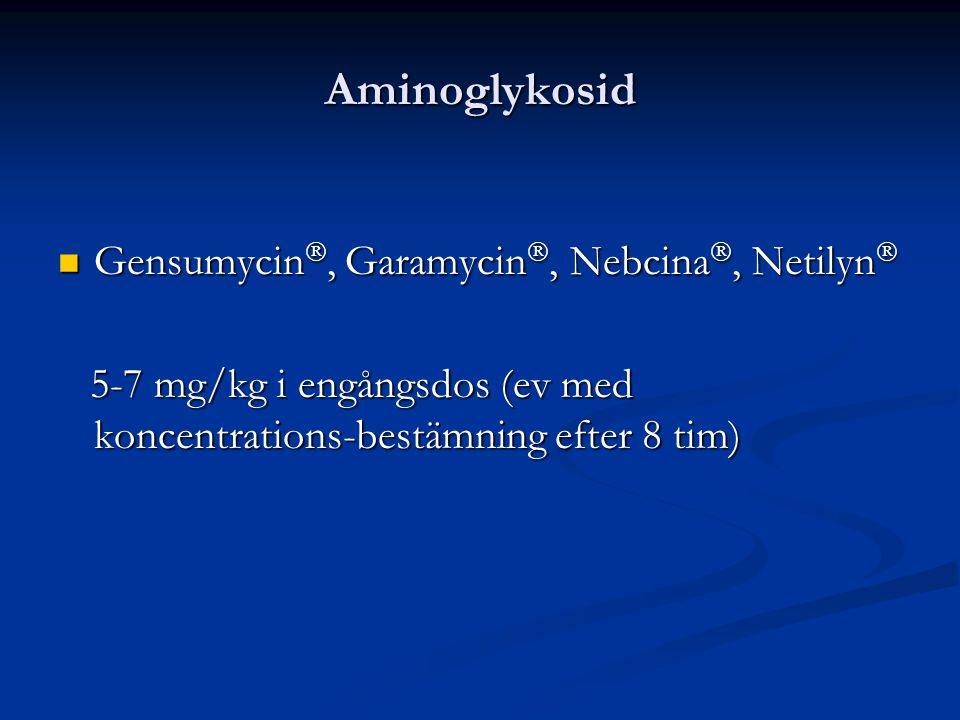 Aminoglykosid Gensumycin , Garamycin , Nebcina , Netilyn  Gensumycin , Garamycin , Nebcina , Netilyn  5-7 mg/kg i engångsdos (ev med koncentrations-bestämning efter 8 tim) 5-7 mg/kg i engångsdos (ev med koncentrations-bestämning efter 8 tim)
