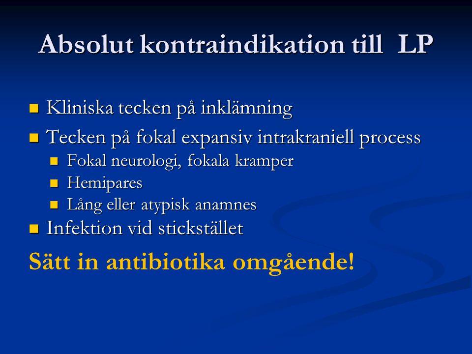Absolut kontraindikation till LP Kliniska tecken på inklämning Kliniska tecken på inklämning Tecken på fokal expansiv intrakraniell process Tecken på fokal expansiv intrakraniell process Fokal neurologi, fokala kramper Fokal neurologi, fokala kramper Hemipares Hemipares Lång eller atypisk anamnes Lång eller atypisk anamnes Infektion vid stickstället Infektion vid stickstället Sätt in antibiotika omgående!