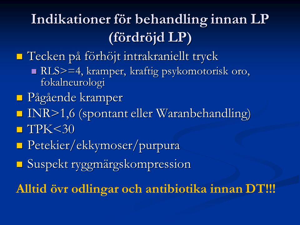 Indikationer för behandling innan LP (fördröjd LP) Tecken på förhöjt intrakraniellt tryck Tecken på förhöjt intrakraniellt tryck RLS>=4, kramper, kraftig psykomotorisk oro, fokalneurologi RLS>=4, kramper, kraftig psykomotorisk oro, fokalneurologi Pågående kramper Pågående kramper INR>1,6 (spontant eller Waranbehandling) INR>1,6 (spontant eller Waranbehandling) TPK<30 TPK<30 Petekier/ekkymoser/purpura Petekier/ekkymoser/purpura Suspekt ryggmärgskompression Suspekt ryggmärgskompression Alltid övr odlingar och antibiotika innan DT!!!