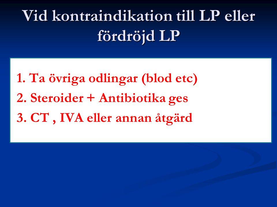 Vid kontraindikation till LP eller fördröjd LP 1. Ta övriga odlingar (blod etc) 2. Steroider + Antibiotika ges 3. CT, IVA eller annan åtgärd