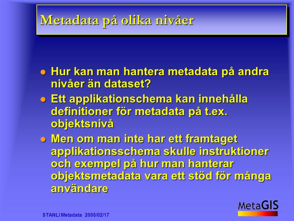 STANLI Metadata 2005/02/17 Metadata på olika nivåer Hur kan man hantera metadata på andra nivåer än dataset? Hur kan man hantera metadata på andra niv