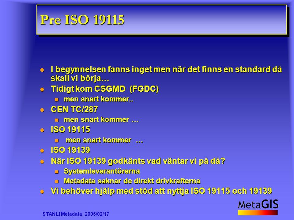 STANLI Metadata 2005/02/17 Pre ISO 19115 I begynnelsen fanns inget men när det finns en standard då skall vi börja… I begynnelsen fanns inget men när det finns en standard då skall vi börja… Tidigt kom CSGMD (FGDC) Tidigt kom CSGMD (FGDC) men snart kommer..