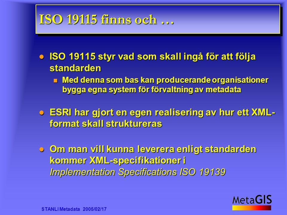 STANLI Metadata 2005/02/17 ISO 19115 finns och … ISO 19115 styr vad som skall ingå för att följa standarden ISO 19115 styr vad som skall ingå för att följa standarden Med denna som bas kan producerande organisationer bygga egna system för förvaltning av metadata Med denna som bas kan producerande organisationer bygga egna system för förvaltning av metadata ESRI har gjort en egen realisering av hur ett XML- format skall struktureras ESRI har gjort en egen realisering av hur ett XML- format skall struktureras Om man vill kunna leverera enligt standarden kommer XML-specifikationer i Implementation Specifications ISO 19139 Om man vill kunna leverera enligt standarden kommer XML-specifikationer i Implementation Specifications ISO 19139