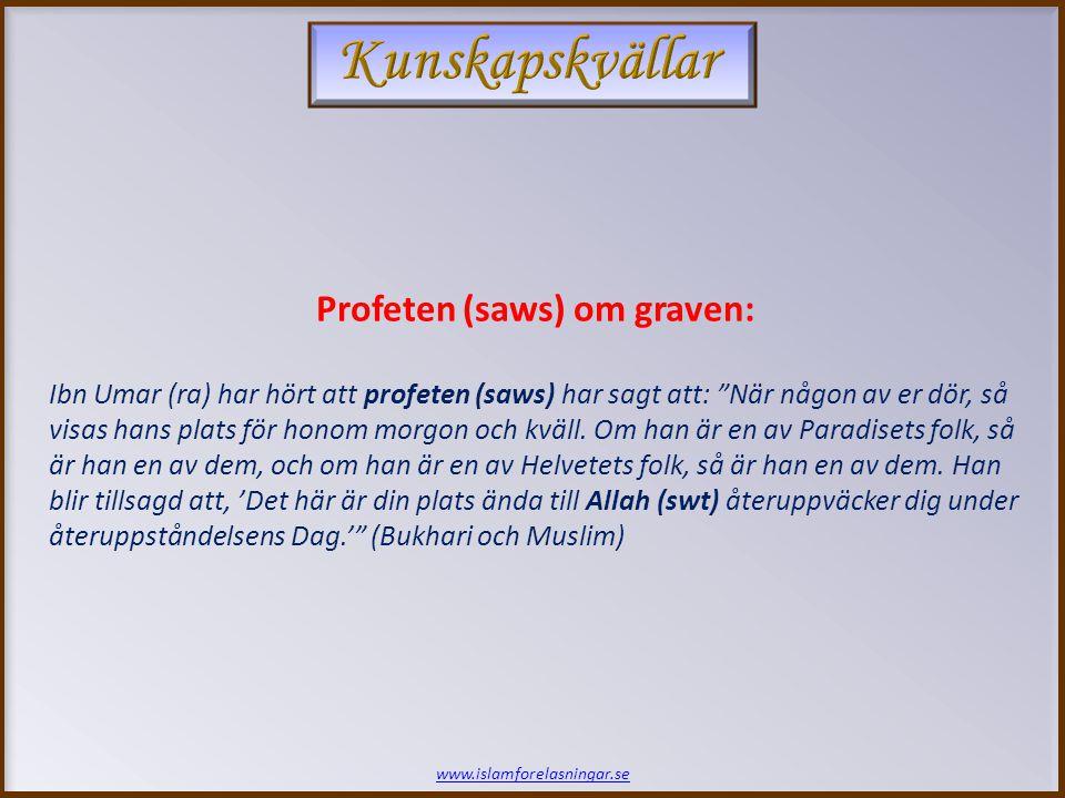 www.islamforelasningar.se Profeten (saws) om graven: Ibn Umar (ra) har hört att profeten (saws) har sagt att: När någon av er dör, så visas hans plats för honom morgon och kväll.