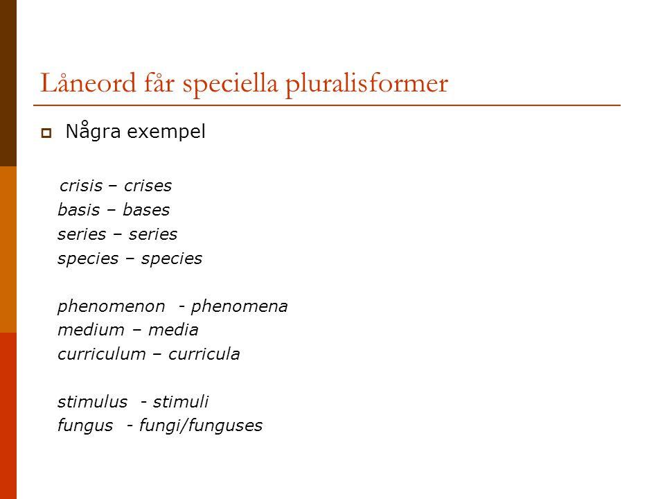Låneord får speciella pluralisformer  Några exempel crisis – crises basis – bases series – series species – species phenomenon - phenomena medium – m