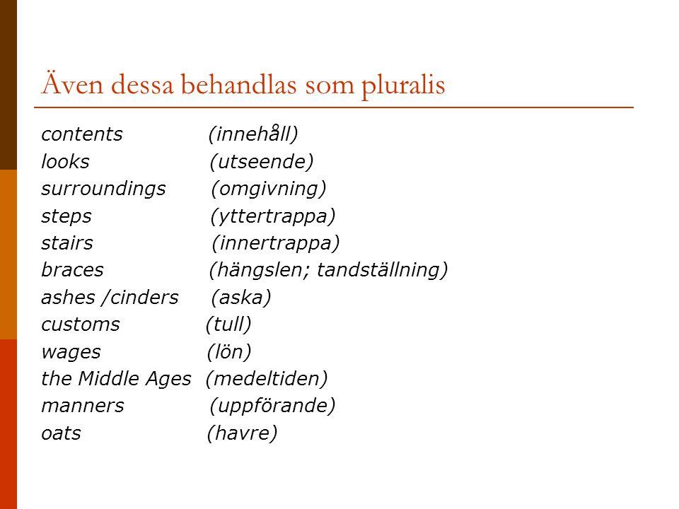 Även dessa behandlas som pluralis contents (innehåll) looks (utseende) surroundings (omgivning) steps (yttertrappa) stairs (innertrappa) braces (hängslen; tandställning) ashes /cinders (aska) customs (tull) wages (lön) the Middle Ages (medeltiden) manners (uppförande) oats (havre)