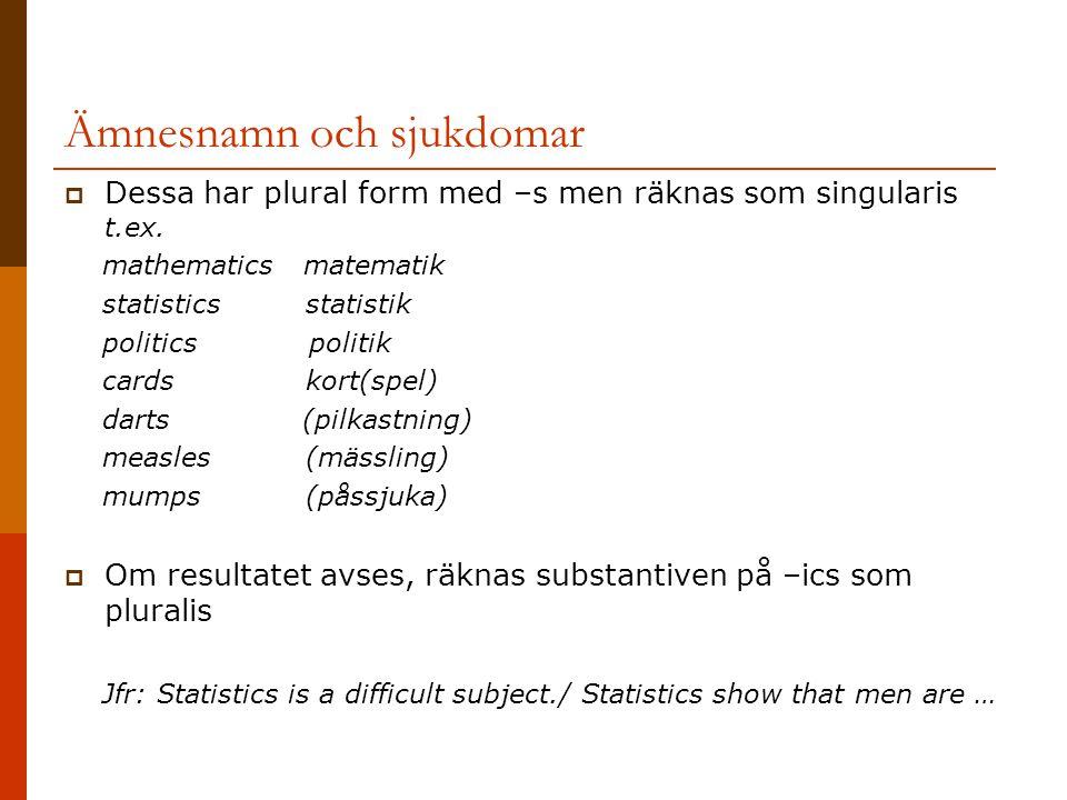 Ämnesnamn och sjukdomar  Dessa har plural form med –s men räknas som singularis t.ex. mathematics matematik statistics statistik politics politik car