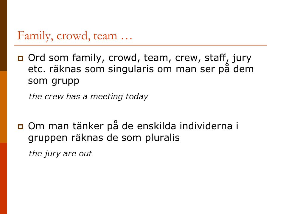 Family, crowd, team …  Ord som family, crowd, team, crew, staff, jury etc. räknas som singularis om man ser på dem som grupp the crew has a meeting t