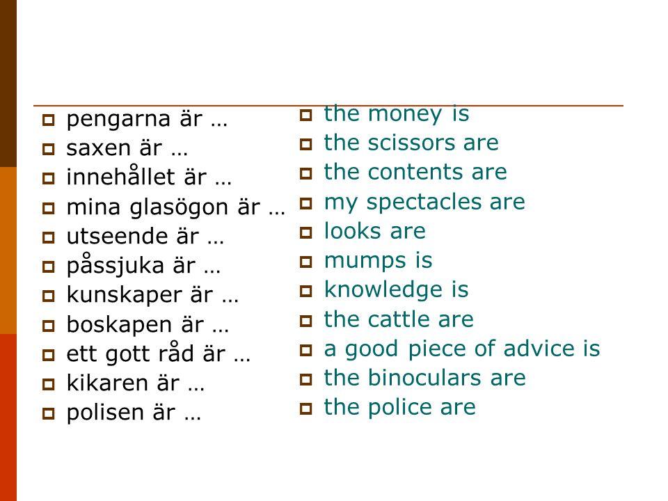  pengarna är …  saxen är …  innehållet är …  mina glasögon är …  utseende är …  påssjuka är …  kunskaper är …  boskapen är …  ett gott råd är