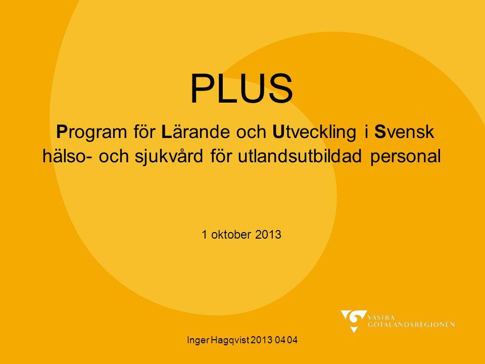 Inger Hagqvist 2013 04 04 PLUS Program för Lärande och Utveckling i Svensk hälso- och sjukvård för utlandsutbildad personal 1 oktober 2013