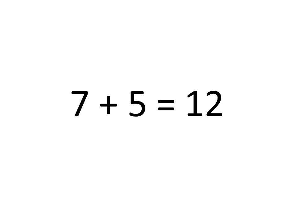 7 + 5 = 12