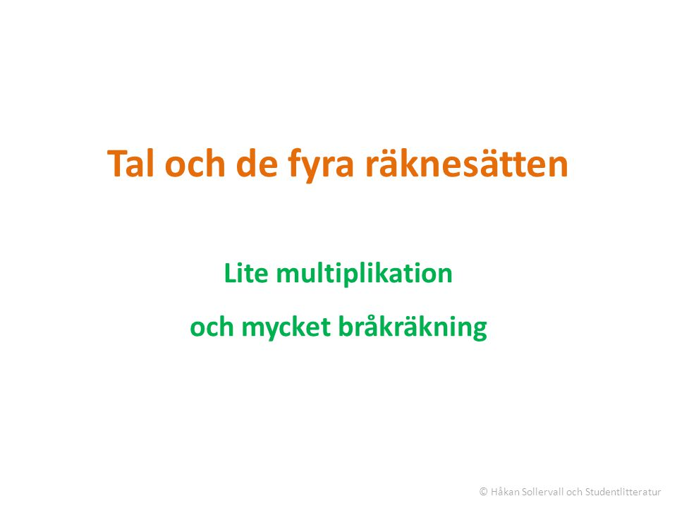 Tal och de fyra räknesätten Lite multiplikation och mycket bråkräkning © Håkan Sollervall och Studentlitteratur