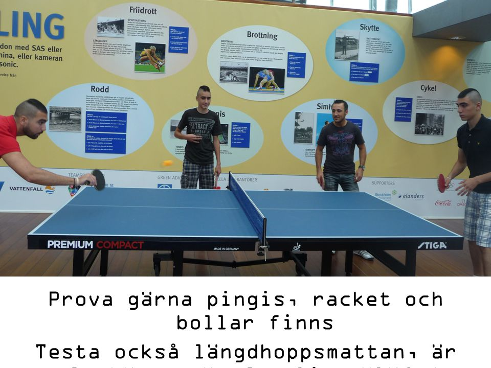 Prova gärna pingis, racket och bollar finns Testa också längdhoppsmattan, är Du bättre än Carolina Klüft?