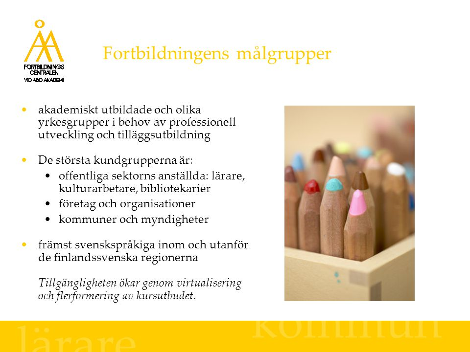 Fortbildningens målgrupper kommun akademiskt utbildade och olika yrkesgrupper i behov av professionell utveckling och tilläggsutbildning De största kundgrupperna är: offentliga sektorns anställda: lärare, kulturarbetare, bibliotekarier företag och organisationer kommuner och myndigheter främst svenskspråkiga inom och utanför de finlandssvenska regionerna Tillgängligheten ökar genom virtualisering och flerformering av kursutbudet.