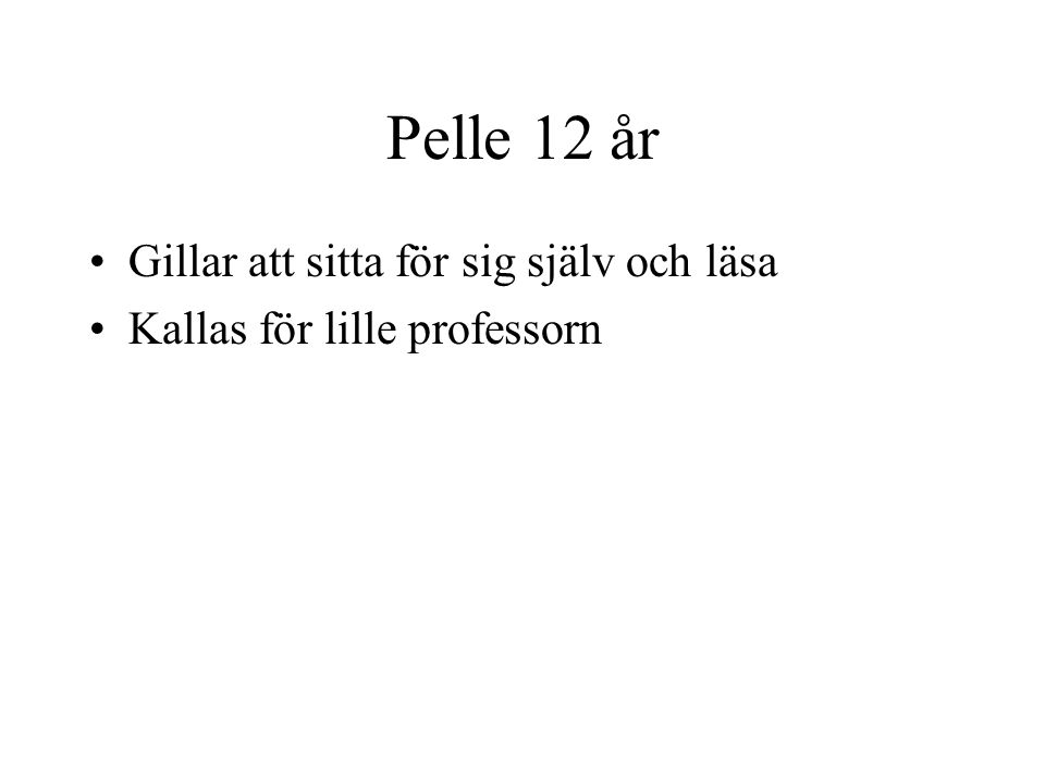 Pelle 12 år Gillar att sitta för sig själv och läsa Kallas för lille professorn
