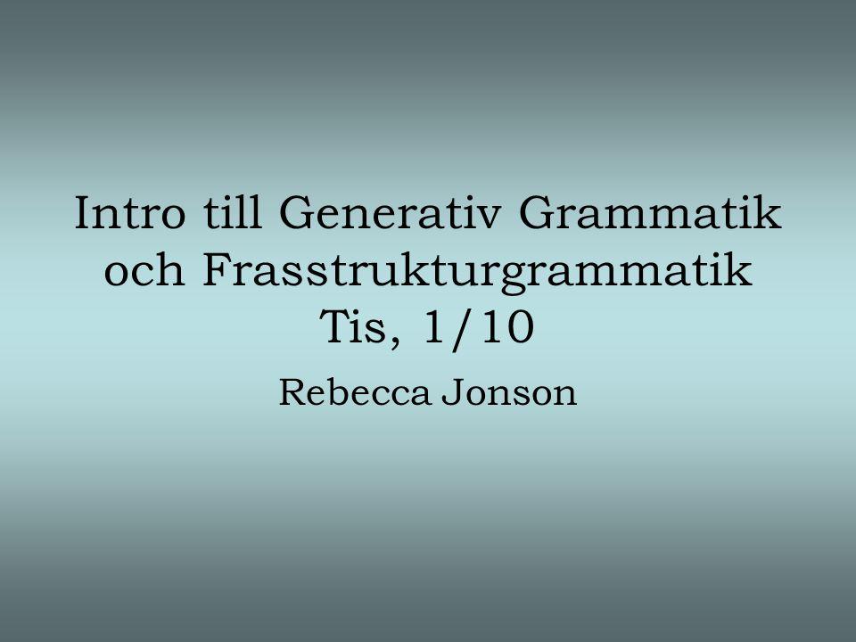 Intro till Generativ Grammatik och Frasstrukturgrammatik Tis, 1/10 Rebecca Jonson