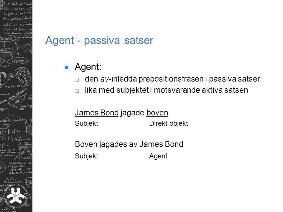Agent - passiva satser Agent:  den av-inledda prepositionsfrasen i passiva satser  lika med subjektet i motsvarande aktiva satsen James Bond jagade boven SubjektDirekt objekt Boven jagades av James Bond SubjektAgent