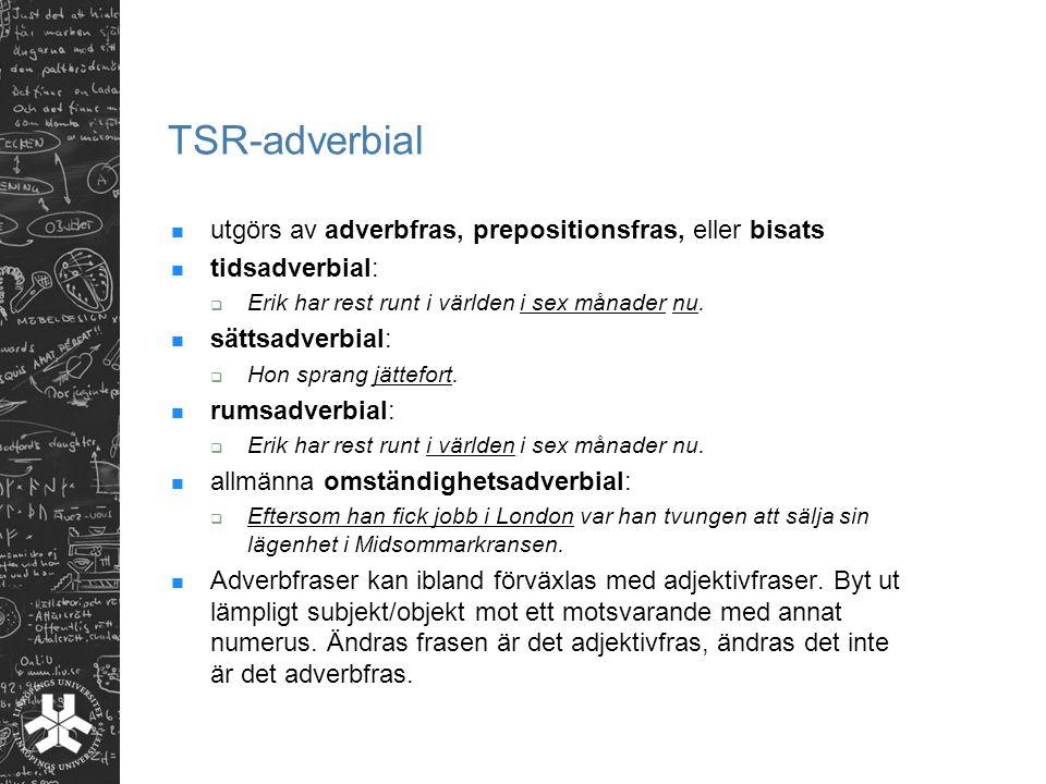 TSR-adverbial utgörs av adverbfras, prepositionsfras, eller bisats tidsadverbial:  Erik har rest runt i världen i sex månader nu.