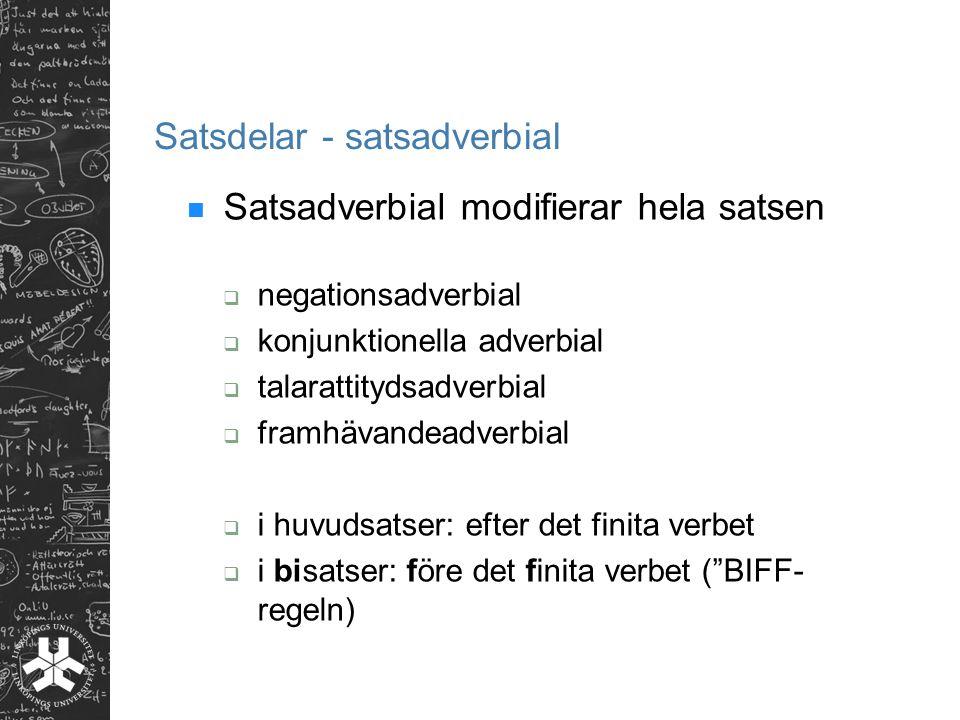 Satsdelar - satsadverbial Satsadverbial modifierar hela satsen  negationsadverbial  konjunktionella adverbial  talarattitydsadverbial  framhävandeadverbial  i huvudsatser: efter det finita verbet  i bisatser: före det finita verbet ( BIFF- regeln)