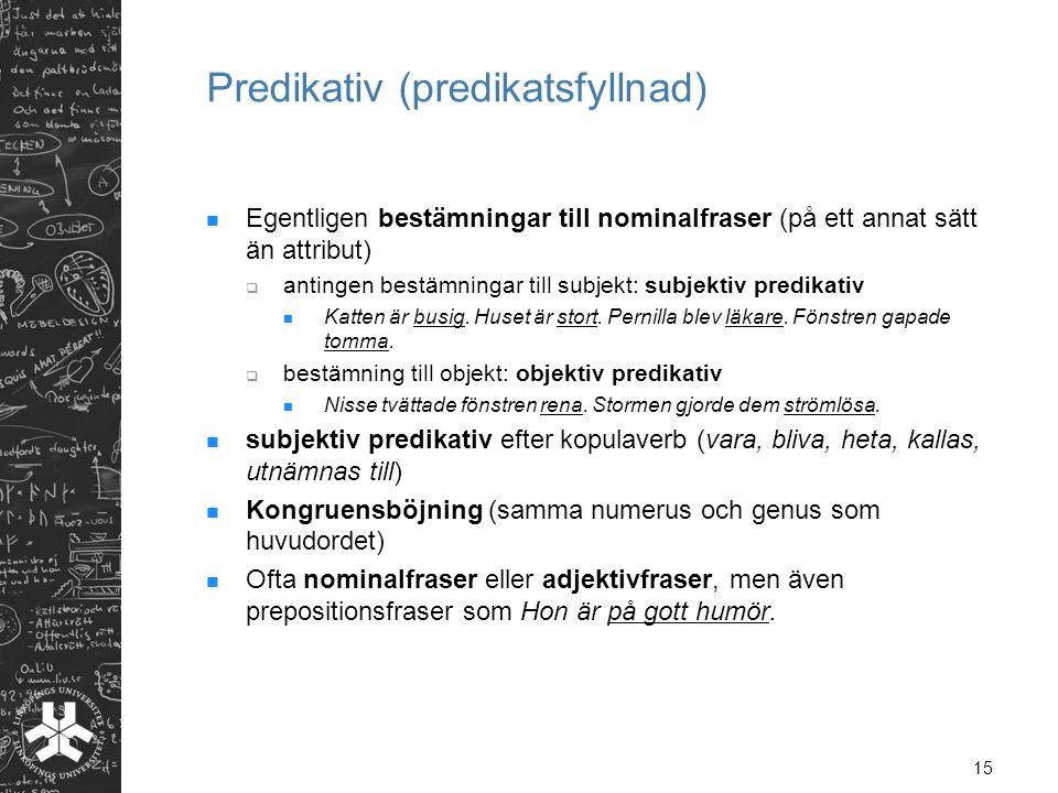 15 Predikativ (predikatsfyllnad) Egentligen bestämningar till nominalfraser (på ett annat sätt än attribut)  antingen bestämningar till subjekt: subjektiv predikativ Katten är busig.