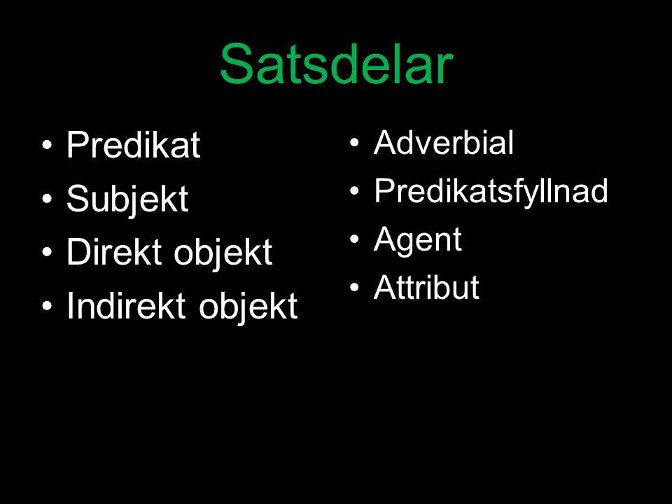 Satsdelar Predikat Subjekt Direkt objekt Indirekt objekt Adverbial Predikatsfyllnad Agent Attribut