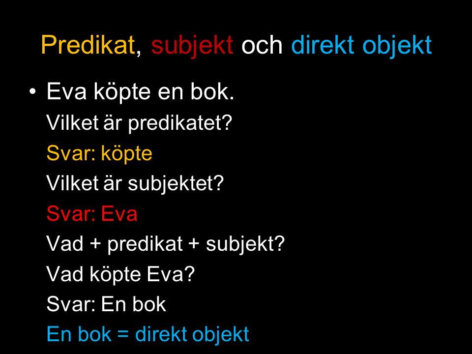 Predikat, subjekt och direkt objekt Eva köpte en bok. Vilket är predikatet? Svar: köpte Vilket är subjektet? Svar: Eva Vad + predikat + subjekt? Vad k