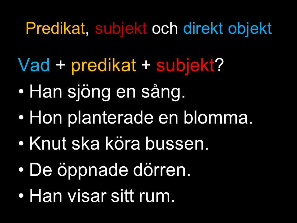Predikat, subjekt och direkt objekt Vad + predikat + subjekt? Han sjöng en sång. Hon planterade en blomma. Knut ska köra bussen. De öppnade dörren. Ha