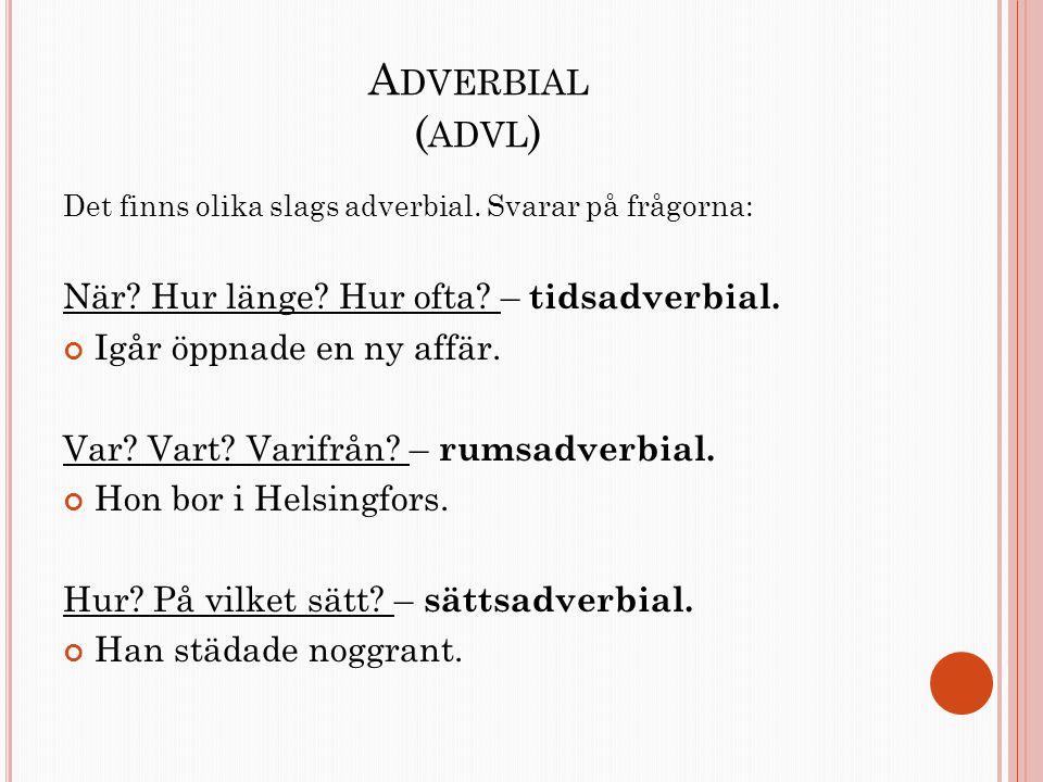 A DVERBIAL ( ADVL ) Det finns olika slags adverbial. Svarar på frågorna: När? Hur länge? Hur ofta? – tidsadverbial. Igår öppnade en ny affär. Var? Var