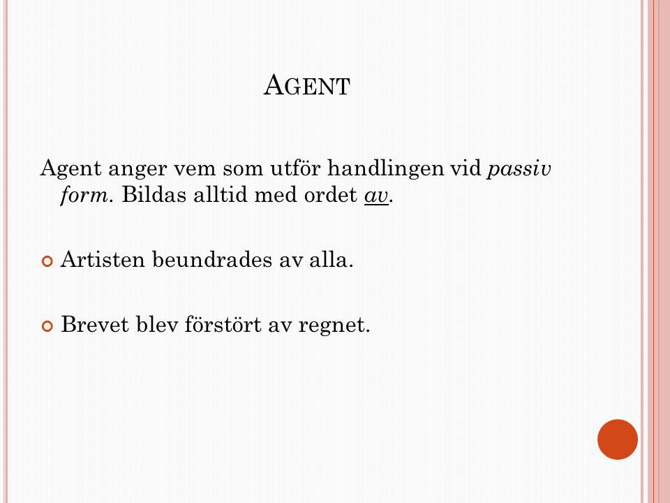 A GENT Agent anger vem som utför handlingen vid passiv form. Bildas alltid med ordet av. Artisten beundrades av alla. Brevet blev förstört av regnet.