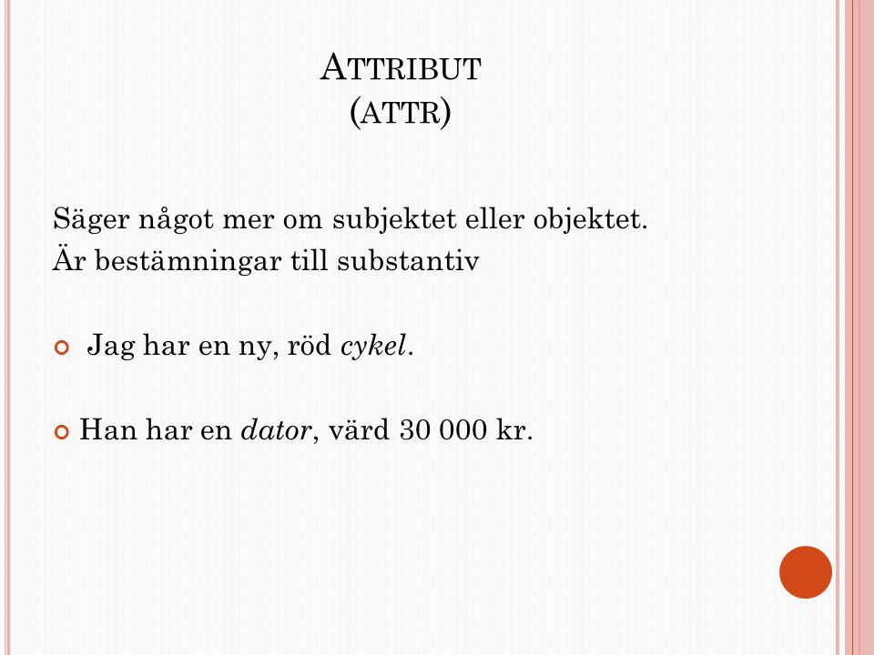 A TTRIBUT ( ATTR ) Säger något mer om subjektet eller objektet. Är bestämningar till substantiv Jag har en ny, röd cykel. Han har en dator, värd 30 00