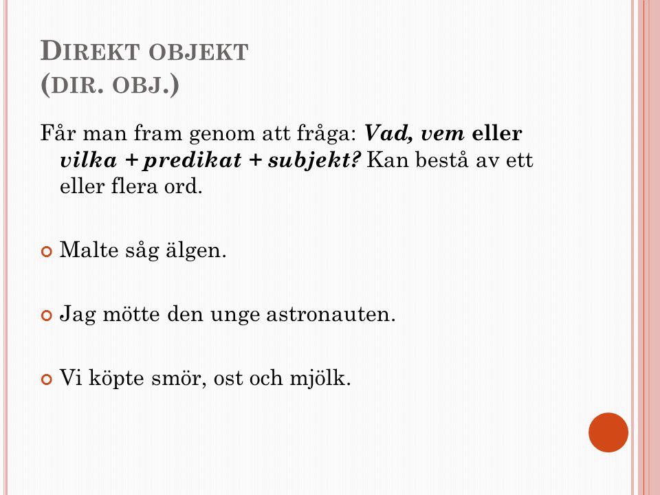 D IREKT OBJEKT ( DIR. OBJ.) Får man fram genom att fråga: Vad, vem eller vilka + predikat + subjekt? Kan bestå av ett eller flera ord. Malte såg älgen