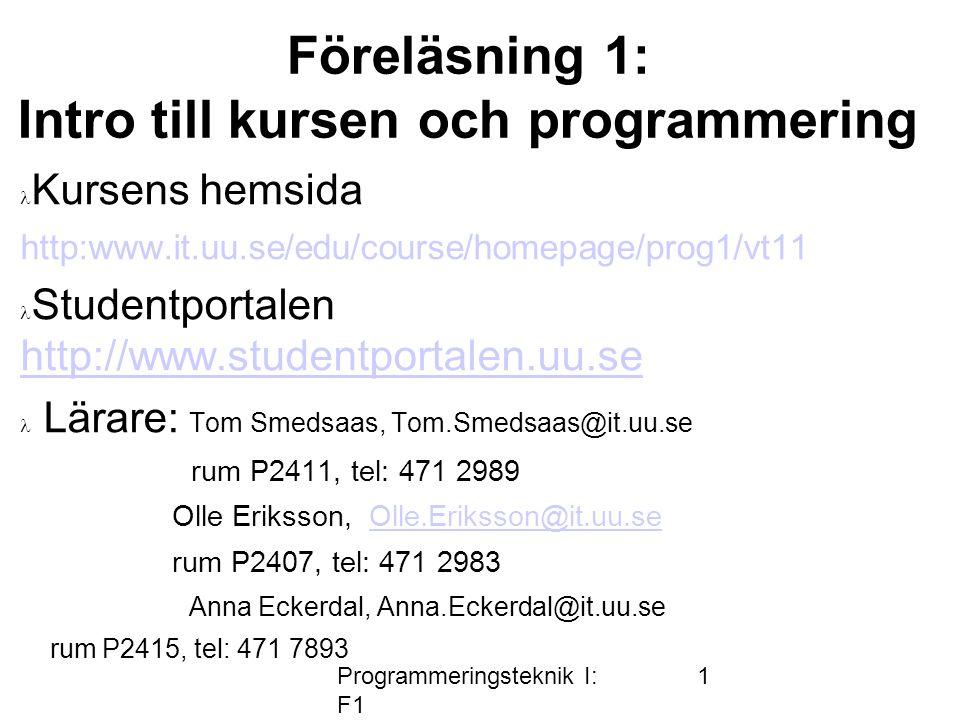Programmeringsteknik I: F1 1 Föreläsning 1: Intro till kursen och programmering Kursens hemsida http:www.it.uu.se/edu/course/homepage/prog1/vt11 Studentportalen http://www.studentportalen.uu.se http://www.studentportalen.uu.se Lärare: Tom Smedsaas, Tom.Smedsaas@it.uu.se rum P2411, tel: 471 2989 Olle Eriksson, Olle.Eriksson@it.uu.seOlle.Eriksson@it.uu.se rum P2407, tel: 471 2983 Anna Eckerdal, Anna.Eckerdal@it.uu.se rum P2415, tel: 471 7893