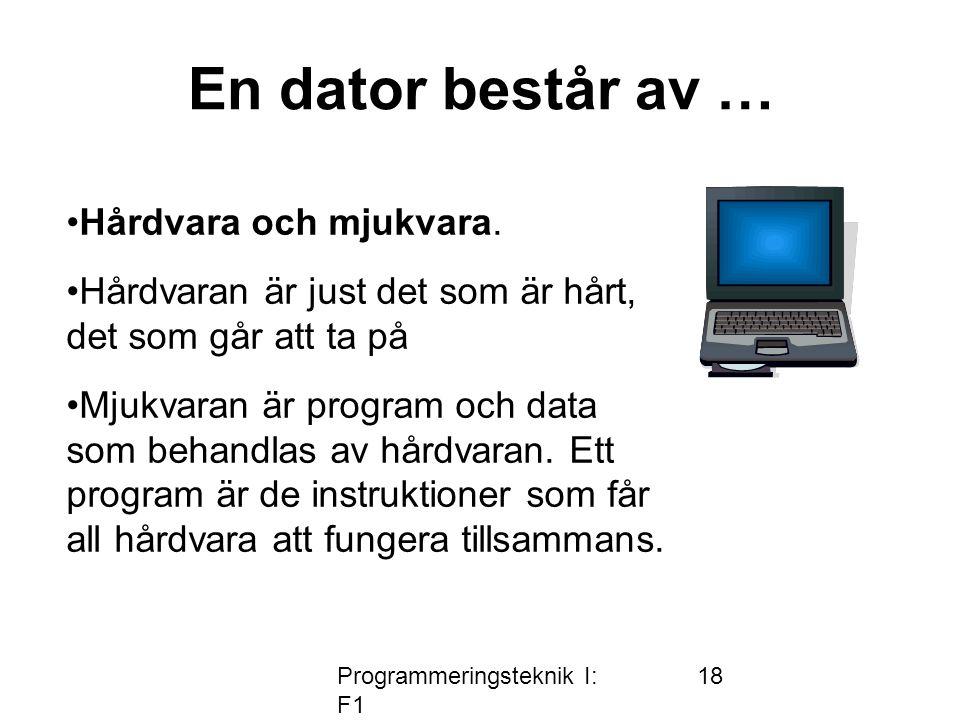 Programmeringsteknik I: F1 18 En dator består av … Hårdvara och mjukvara.