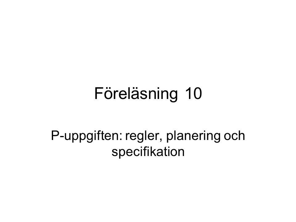 Föreläsning 10 P-uppgiften: regler, planering och specifikation