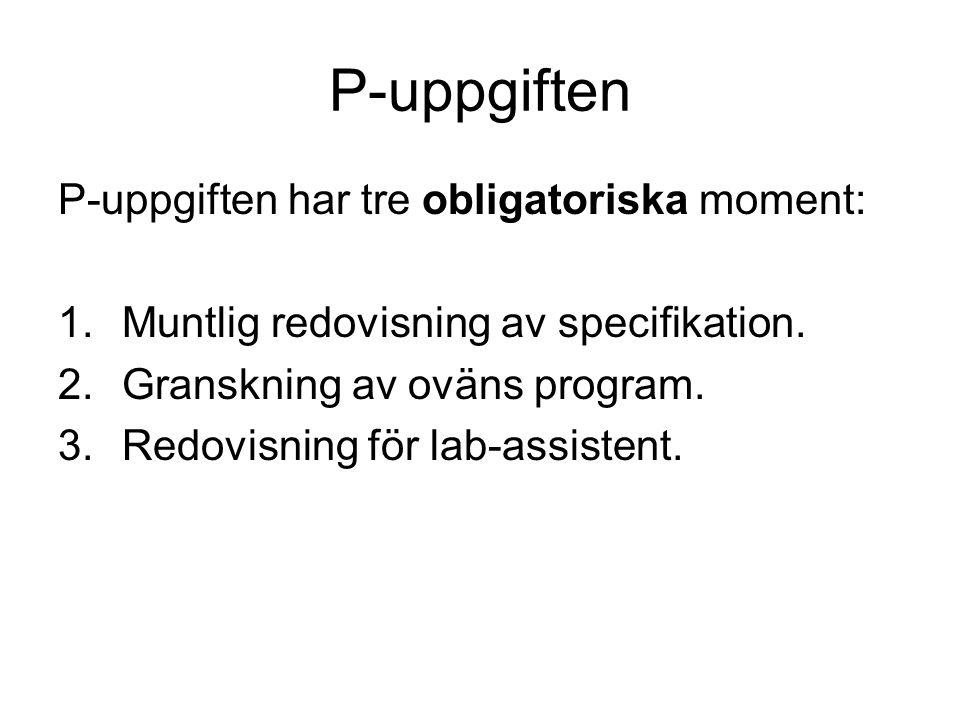 P-uppgiften P-uppgiften har tre obligatoriska moment: 1.Muntlig redovisning av specifikation. 2.Granskning av oväns program. 3.Redovisning för lab-ass