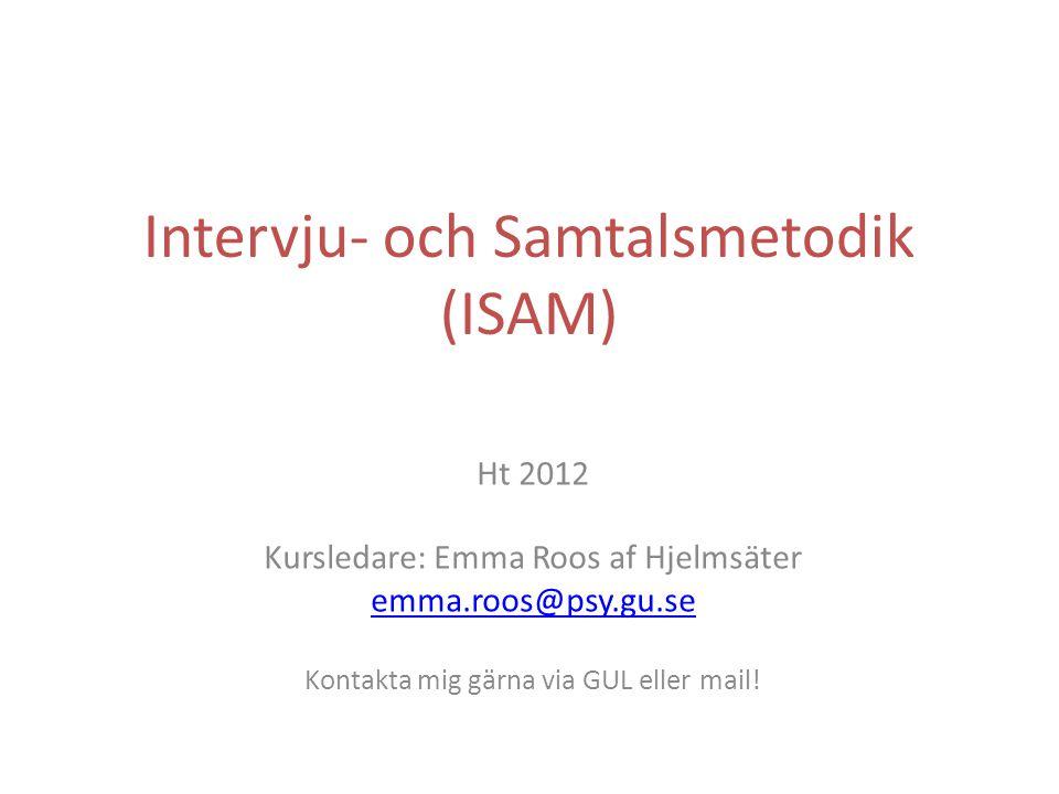Intervju- och Samtalsmetodik (ISAM) Ht 2012 Kursledare: Emma Roos af Hjelmsäter emma.roos@psy.gu.se Kontakta mig gärna via GUL eller mail!