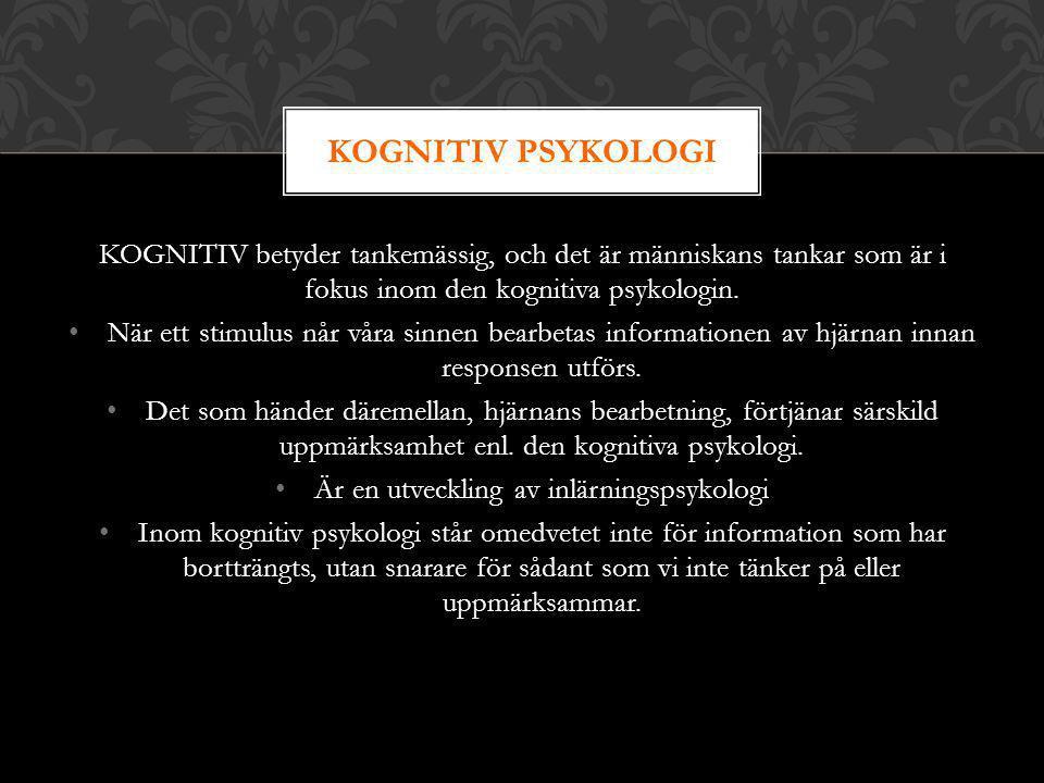 KOGNITIV betyder tankemässig, och det är människans tankar som är i fokus inom den kognitiva psykologin. När ett stimulus når våra sinnen bearbetas in