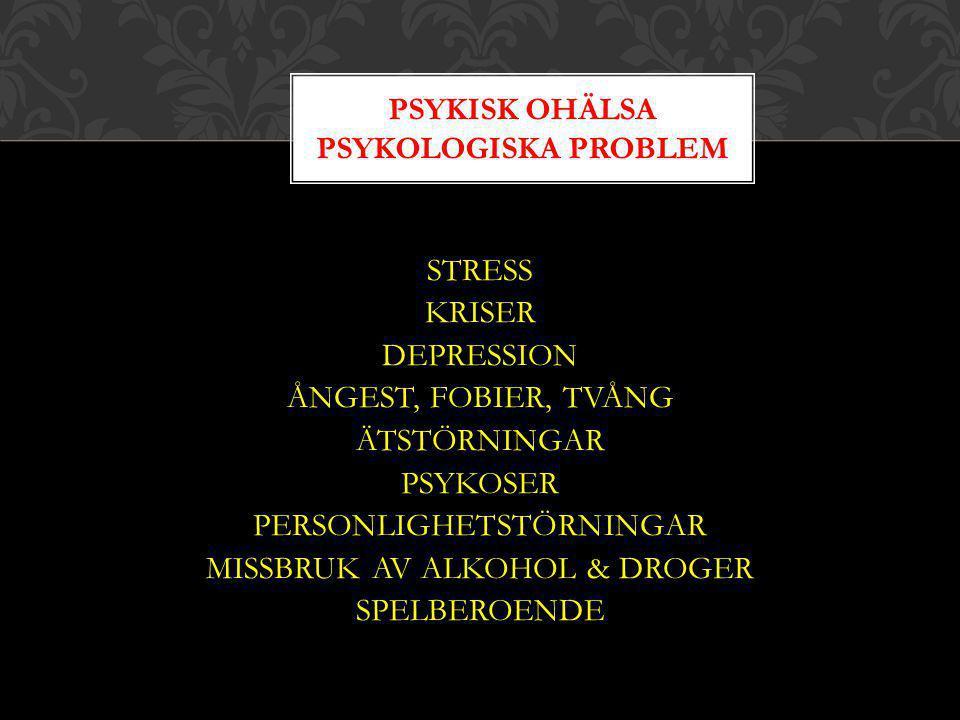 STRESS KRISER DEPRESSION ÅNGEST, FOBIER, TVÅNG ÄTSTÖRNINGAR PSYKOSER PERSONLIGHETSTÖRNINGAR MISSBRUK AV ALKOHOL & DROGER SPELBEROENDE PSYKISK OHÄLSA P