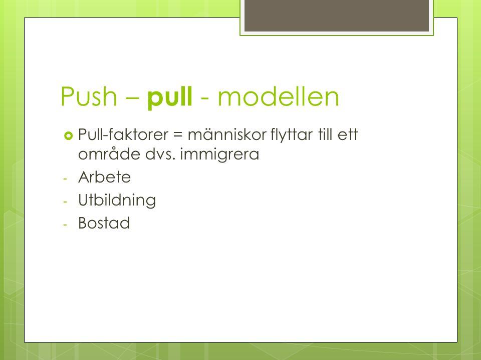 Push – pull - modellen  Pull-faktorer = människor flyttar till ett område dvs. immigrera - Arbete - Utbildning - Bostad