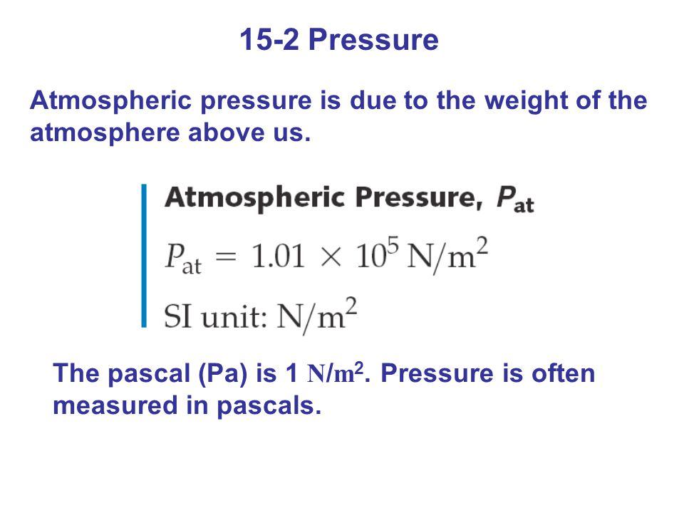 15-2 Pressure Atmospheric pressure is due to the weight of the atmosphere above us. The pascal (Pa) is 1 N / m 2. Pressure is often measured in pascal