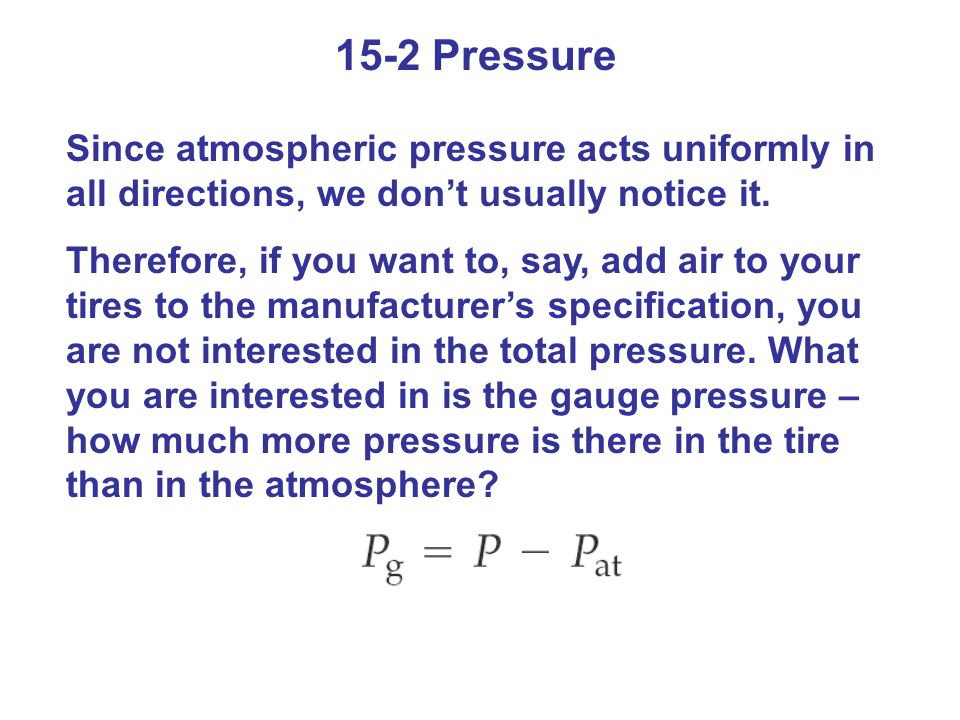 Since atmospheric pressure acts uniformly in all directions, we don't usually notice it. Therefore, if you want to, say, add air to your tires to the
