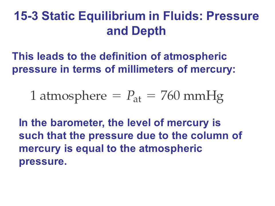 15-3 Static Equilibrium in Fluids: Pressure and Depth This leads to the definition of atmospheric pressure in terms of millimeters of mercury: In the barometer, the level of mercury is such that the pressure due to the column of mercury is equal to the atmospheric pressure.