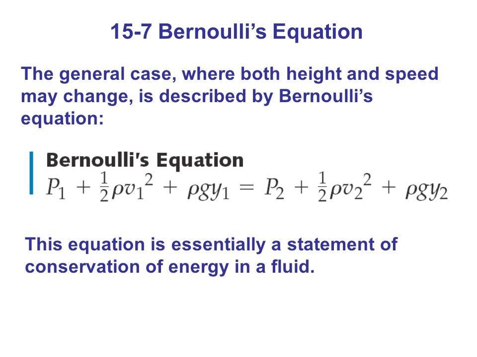 15-7 Bernoulli's Equation The general case, where both height and speed may change, is described by Bernoulli's equation: This equation is essentially a statement of conservation of energy in a fluid.