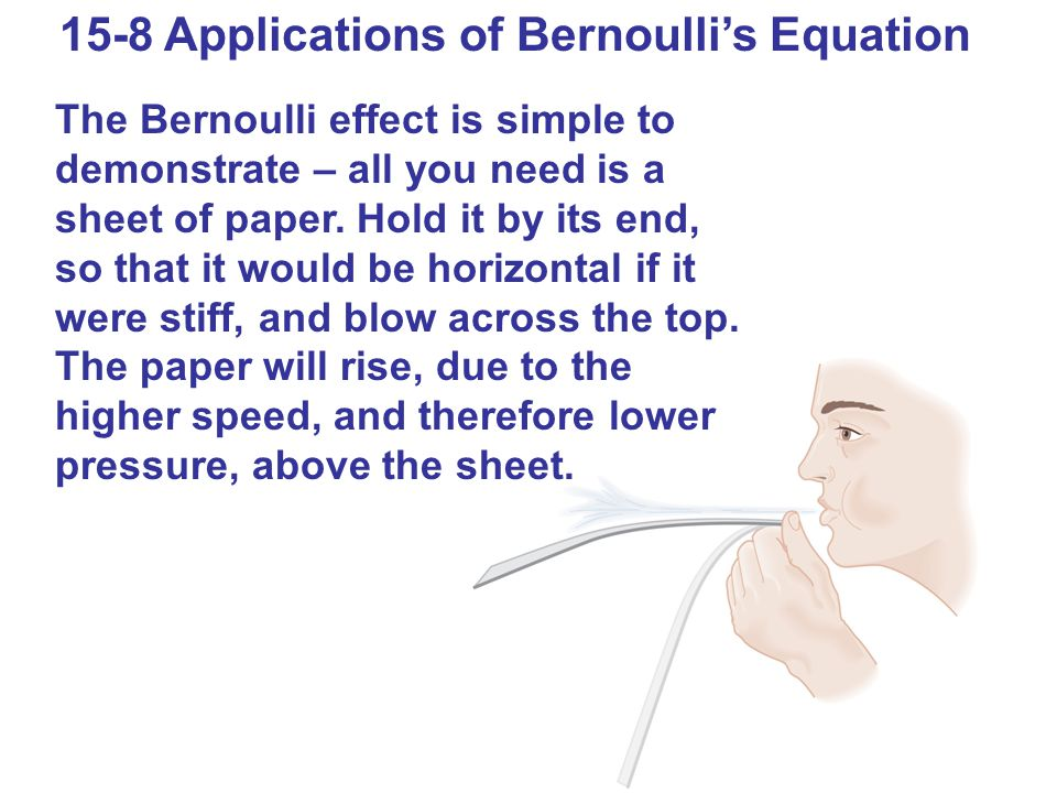15-8 Applications of Bernoulli's Equation The Bernoulli effect is simple to demonstrate – all you need is a sheet of paper. Hold it by its end, so tha