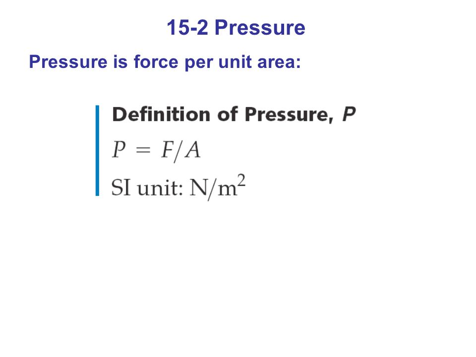 15-2 Pressure The same force applied over a smaller area results in greater pressure – think of poking a balloon with your finger and then with a needle.